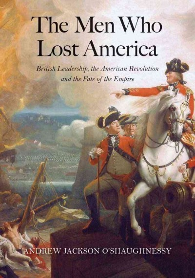 The men who lost America : British leadership, the American...