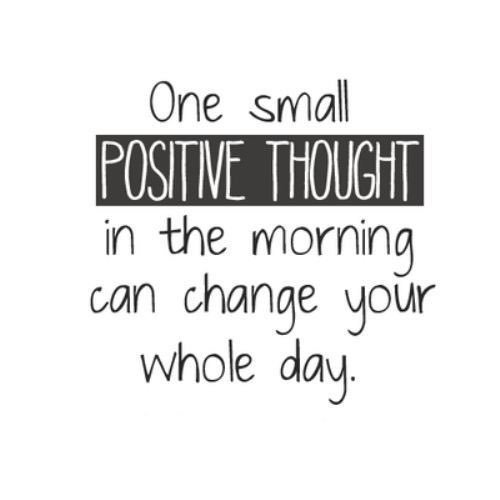 One small positive thought in the morning can change your whole day. - Quotes