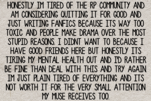 Honestly im tired of the rp community and am considering quitting it for good and just writing fanfics because its way too toxic and people make drama over the most stupid reasons. I didnt want to because i have good friends here but honestly its tiring my mental health out and i'd rather be fine than deal with this and try again. Im just plain tired of everything and its not worth it for the very small attention my muse receives too. #gen#confessions#drama#hate#mental health#health#friends #tbh if it is becoming too taxing on your mental health  #you should probably step away  #your health comes first and it just isnt worth it #depression#community#general