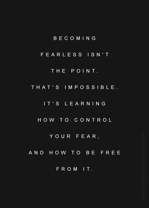 Becoming fearless isn?t the point. That?s impossible. It?s learning how to control your fear and how to be free from it. - Quotes