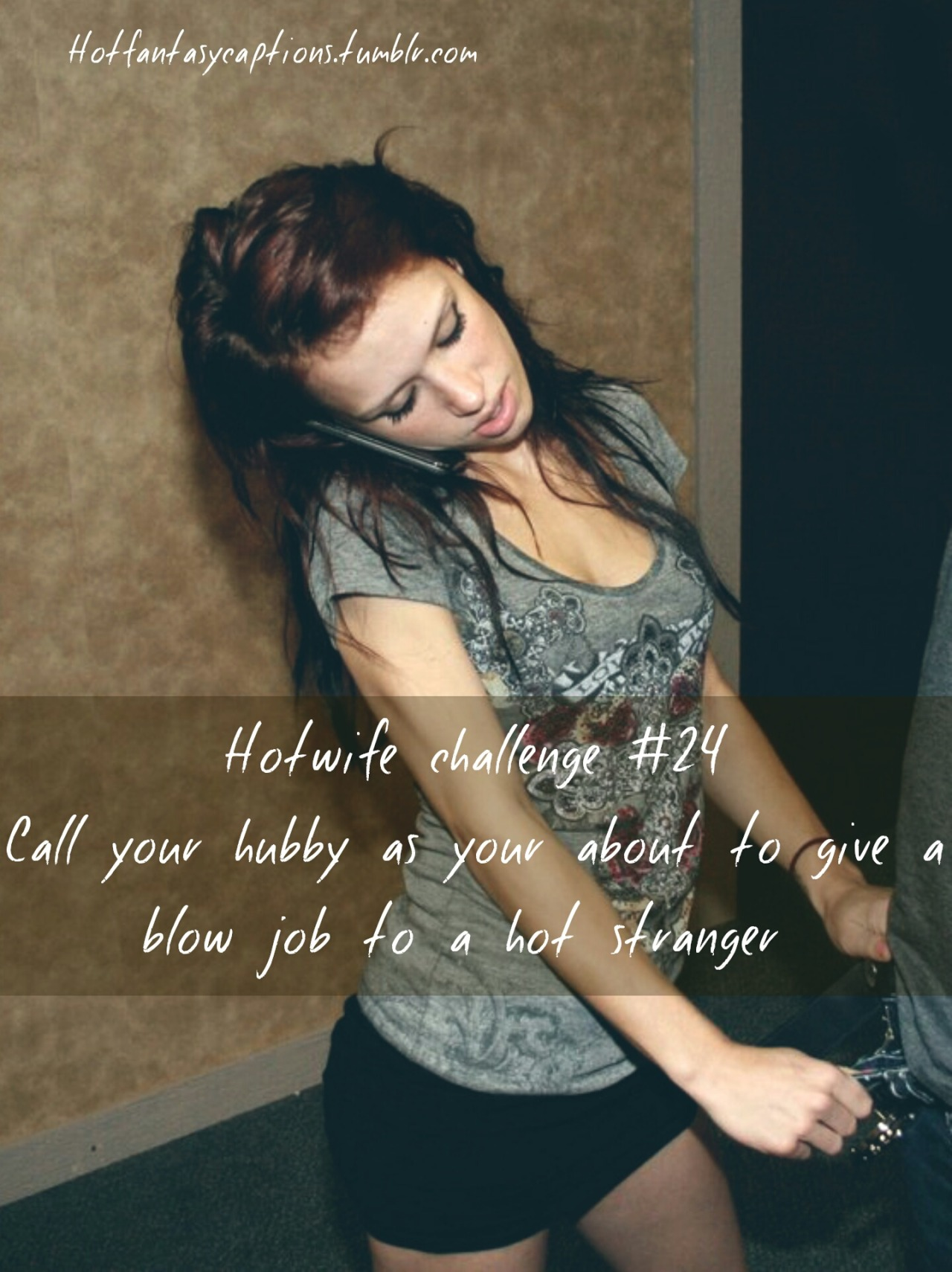 Hotfantasycaptions.tumblr.com Hotwife challenge #24Call your hubby as you're about to give a blow job to a hot stranger