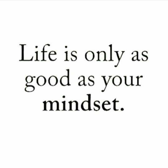 Life is only as good as your mindset - Quotes
