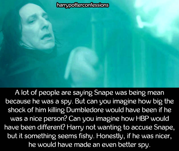 A lot of people are saying Snape was being mean because he was a spy. But can you imagine how big the shock of him killing Dumbledore would have been if he was a nice person? Can you imagine how HBP would have been different? Harry not wanting to accuse Snape, but it something seems fishy. Honestly, if he was nicer, he would have made an even better spy. #harrypotterconfessions#severus snape#what if#nice guys#etc #this is a good take tbh