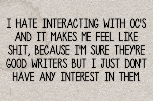 I hate interacting with oc's and it makes me feel like shit, because i'm sure they're good writers but I just don't have any interest in them. #gen#confessions#ocs#original characters#interactions#interaction#preferences#interest