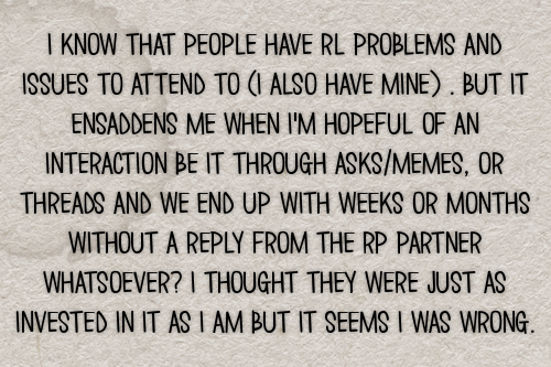 i know that people have rl problems and issues to attend to (i also have mine) . but it ensaddens me when i'm hopeful of an interaction be it through asks/memes, or threads and we end up with weeks or months without a reply from the rp partner whatsoever? i thought they were just as invested in it as i am but it seems i was wrong. #gen#confessions#asks#memes#ask games#ask memes#slow replies#replies#not replying#partners#ooc #out of character #irl