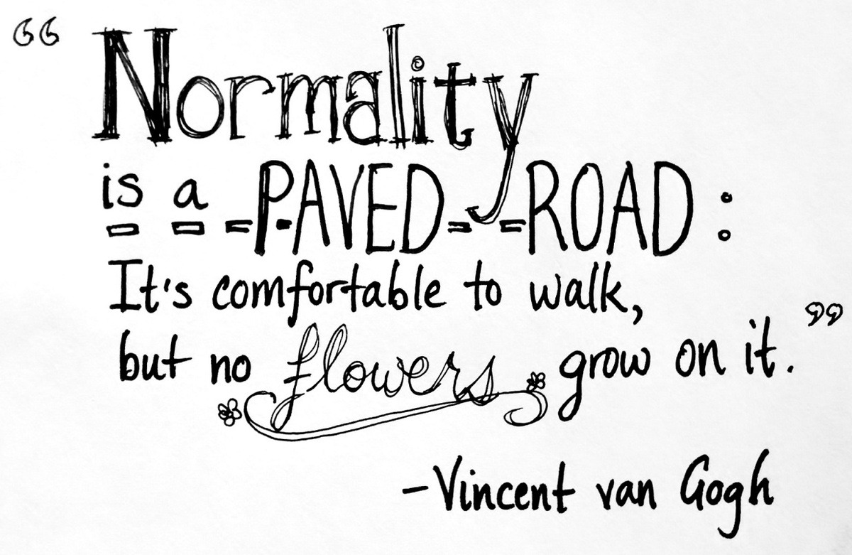 Normality is a paved road; it?s comfortable to walk but no flowers grow on it - Quotes