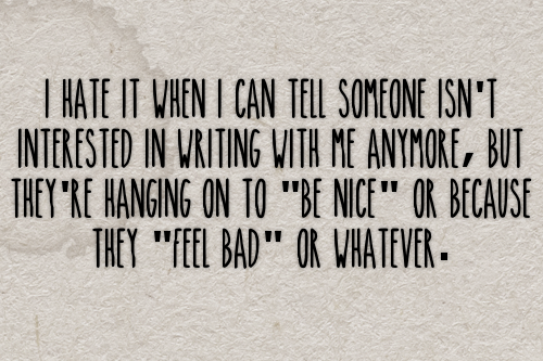 "I hate it when I can tell someone isn't interested in writing with me anymore, but they're hanging on to ""be nice"" or because they ""feel bad"" or whatever. #gen#confessions#interest#writing#replies#partners"