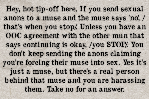 Hey, hot tip-off here. If you send sexual anons to a muse and the muse says 'no', /that's when you stop/. Unless you have an OOC agreement with the other mun that says continuing is okay, /you STOP/. You don't keep sending the anons claiming you're forcing their muse into sex. Yes it's just a muse, but there's a real person behind that muse and you are harassing them. Take no for an answer. #gen#confessions#anons#anonymous#asks#messages#nsfw#sexual harassment#harassment#ooc #out of character #sex#rape