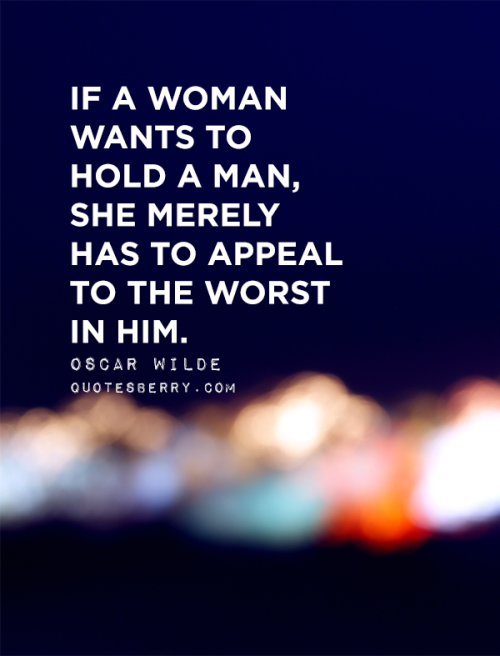 If a woman wants to hold a man, she merely has to