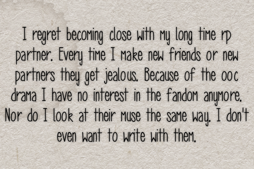 I regret becoming close with my long time rp partner. Every time I make new friends or new partners they get jealous. Because of the ooc drama I have no interest in the fandom anymore. Nor do I look at their muse the same way. I don't even want to write with them. #gen#confessions#partners#bad experiences#drama#friends#jealousy#ooc #out of character #interest#fandom#fandoms
