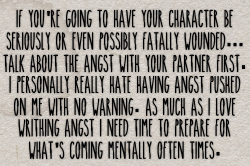 If you're going to have your character be seriously or even possibly fatally wounded… Talk about the angst with your partner first. I personally really hate having angst pushed on me with no warning. As much as I love writhing angst I need time to prepare for what's coming mentally often times. #gen#confessions#angst#injuries#character portrayal#communication#partners#plots#plotting