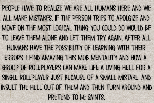 People have to realize we are all humans here and we all make mistakes. If the person tries to apolgize and move on the most logical thing you could do would be to leave them alone and let them try again. After all humans have the possibility of learning with their errors. I find amazing this mob mentality and how a  group of roleplayers can make life a living hell for a single roleplayer just because of a small mistake. And insult the hell out of them and then turn around and pretend to be saints. #gen#confessions#drama#hate#mistakes#apologies#mob mentality#bad experiences#ooc #out of character