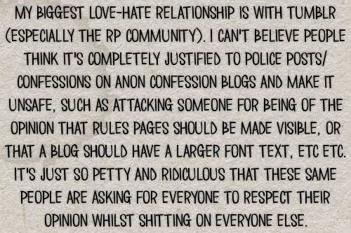 My biggest love-hate relationship is with tumblr (especially the rp community). I can't believe people think it's completely justified to police posts/confessions on anon confession blogs and make it unsafe, such as attacking someone for being of the opinion that rules pages should be made visible, or that a blog should have a larger font text, etc etc. It's just so petty and ridiculous that these same people are asking for everyone to respect their opinion whilst shitting on everyone else. #gen#confessions#general#community#hate#drama#calling out#call outs#opinions#rules#about#font size#font#text size