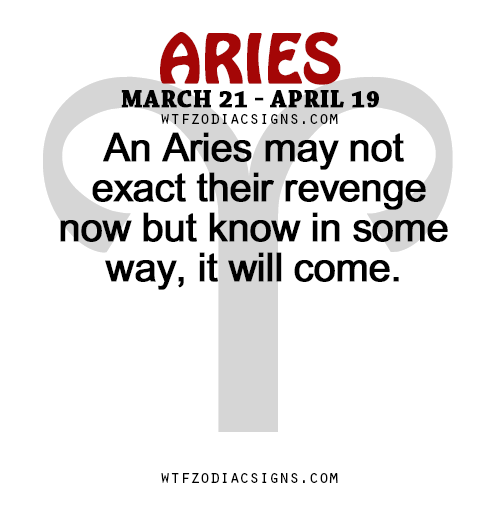 An Aries may not exact their revenge now but know    - WTF Zodiac