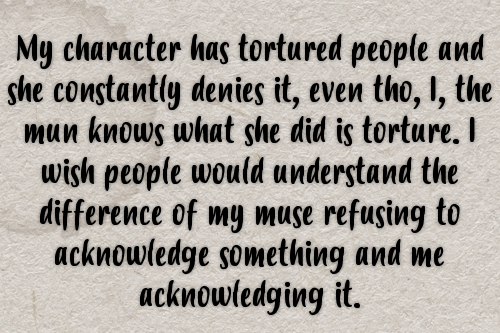 My character has tortured people and she constantly denies it, even tho, I, the mun knows what she did is torture. I wish people would understand the difference of my muse refusing to acknowledge something and me acknowledging it. #gen#confessions #mun vs muse #mun#muse#ooc #out of character #in character#ic#character portrayal#bad characters#villains